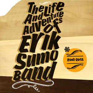 Erik Sumo Band - The Life And Adventures Of Erik Sumo Band (2005​-​2013)